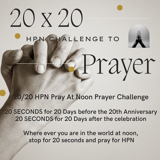 HPN 20/20 Prayer Challenge 🙌🏼  🎬 HPN is getting even more excited about prayer! ✨We are offering a 20/20 Prayer Challenge for ALL of our HPN members around the world.   🙏🏼 Starting RIGHT NOW, we're asking you to pray for 20 seconds for HPN every day, wherever you are around the world at 12:00PMyour time!   ⏰ Mark your clocks and know you're joining thousands of people around the world! Then after our 20th Birthday party, we're asking you to pray for 20 minutes, Monday - Friday from 12noon - 12:20pm, for 20 days, beginning AUGUST 20th and ending on Sept. 17th.   🙏🏼 If you want to join us, receive our prayer requests or just get more information, please email:zipporah@hpnemail.org
